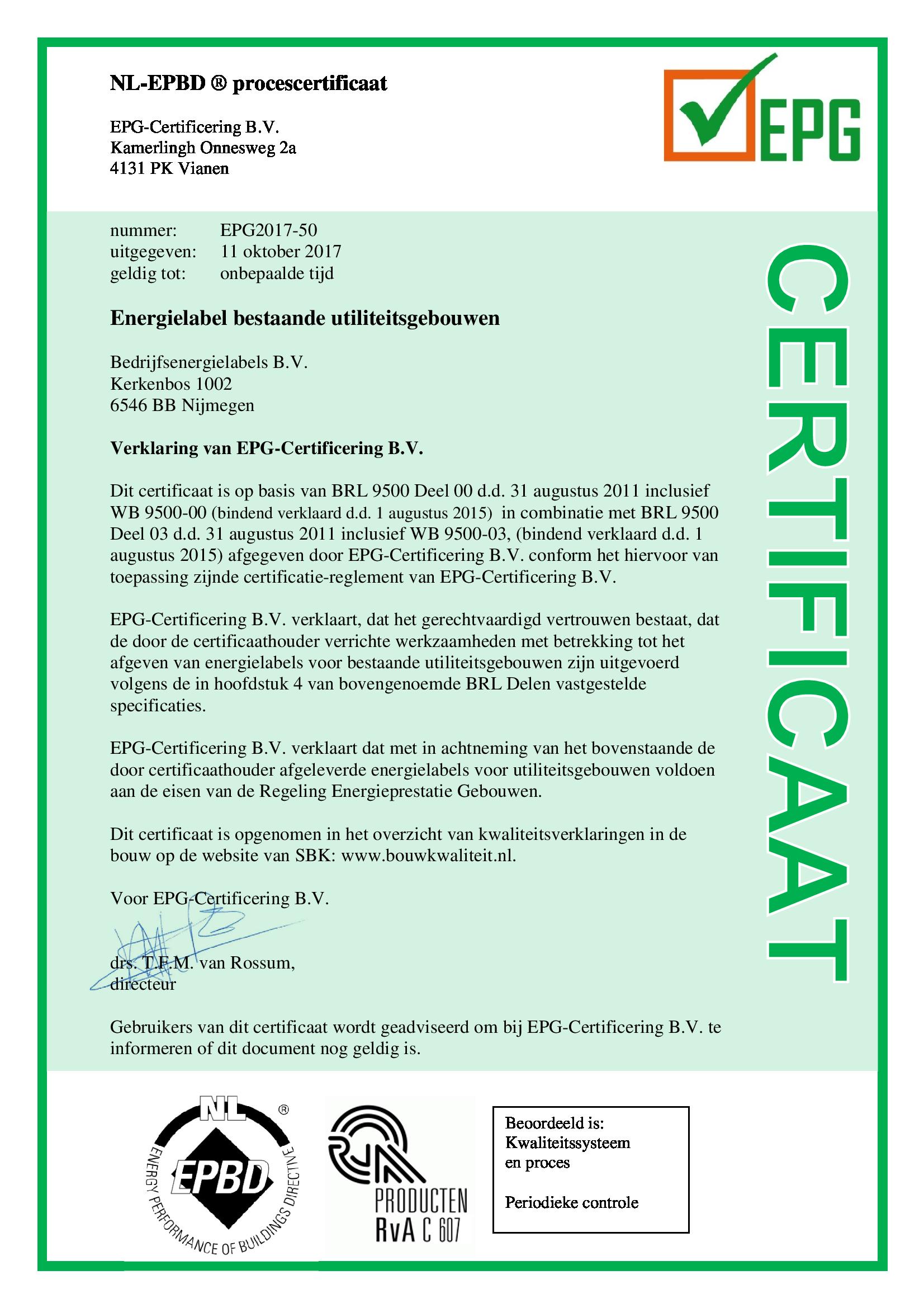 NL-EPBD ® procescertificaat EPG-Certificering B.V. Kamerlingh Onnesweg 2a 4131 PK Vianen nummer: EPG2017-50 uitgegeven: 11 oktober 2017 geldig tot: onbepaalde tijd Energielabel bestaande utiliteitsgebouwen Bedrijfsenergielabels B.V. Kerkenbos 1002 6546 BB Nijmegen Verklaring van EPG-Certificering B.V. Dit certificaat is op basis van BRL 9500 Deel 00 d.d. 31 augustus 2011 inclusief WB 9500-00 (bindend verklaard d.d. 1 augustus 2015) in combinatie met BRL 9500 Deel 03 d.d. 31 augustus 2011 inclusief WB 9500-03, (bindend verklaard d.d. 1 augustus 2015) afgegeven door EPG-Certificering B.V. conform het hiervoor van toepassing zijnde certificatie-reglement van EPG-Certificering B.V. EPG-Certificering B.V. verklaart, dat het gerechtvaardigd vertrouwen bestaat, dat de door de certificaathouder verrichte werkzaamheden met betrekking tot het afgeven van energielabels voor bestaande utiliteitsgebouwen zijn uitgevoerd volgens de in hoofdstuk 4 van bovengenoemde BRL Delen vastgestelde specificaties. EPG-Certificering B.V. verklaart dat met in achtneming van het bovenstaande de door certificaathouder afgeleverde energielabels voor utiliteitsgebouwen voldoen aan de eisen van de Regeling Energieprestatie Gebouwen. Dit certificaat is opgenomen in het overzicht van kwaliteitsverklaringen in de bouw op de website van SBK: www.bouwkwaliteit.nl. Voor EPG-Certificering B.V. drs. T.F.M. van Rossum, directeur Gebruikers van dit certificaat wordt geadviseerd om bij EPG-Certificering B.V. te informeren of dit document nog geldig is.
