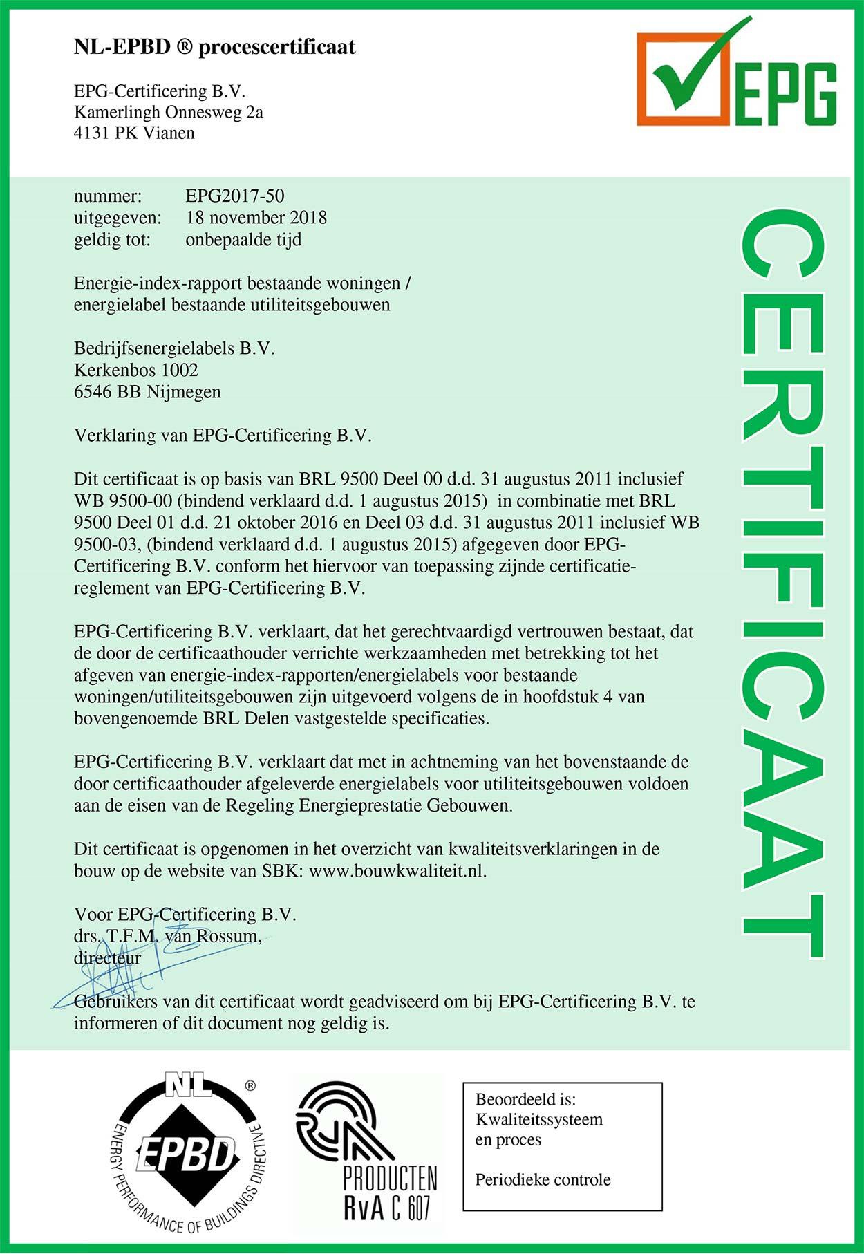 NL-EPBD ® procescertificaat EPG-Certificering B.V. Kamerlingh Onnesweg 2a 4131 PK Vianen nummer: EPG2017-50 uitgegeven: 18 november 2018 geldig tot: onbepaalde tijd Energielabel bestaande utiliteitsgebouwen Bedrijfsenergielabels B.V. Kerkenbos 1002 6546 BB Nijmegen Verklaring van EPG-Certificering B.V. Dit certificaat is op basis van BRL 9500 Deel 00 d.d. 31 augustus 2011 inclusief WB 9500-00 (bindend verklaard d.d. 1 augustus 2015) in combinatie met BRL 9500 Deel 01 en d.d. 21 oktober 2016 en Deel 03 d.d. 31 augustus 2011 inclusief WB 9500-03, (bindend verklaard d.d. 1 augustus 2015) afgegeven door EPG-Certificering B.V. conform het hiervoor van toepassing zijnde certificatie-reglement van EPG-Certificering B.V. EPG-Certificering B.V. verklaart, dat het gerechtvaardigd vertrouwen bestaat, dat de door de certificaathouder verrichte werkzaamheden met betrekking tot het afgeven van energielabels voor bestaande utiliteitsgebouwen zijn uitgevoerd volgens de in hoofdstuk 4 van bovengenoemde BRL Delen vastgestelde specificaties. EPG-Certificering B.V. verklaart dat met in achtneming van het bovenstaande de door certificaathouder afgeleverde energielabels voor utiliteitsgebouwen voldoen aan de eisen van de Regeling Energieprestatie Gebouwen. Dit certificaat is opgenomen in het overzicht van kwaliteitsverklaringen in de bouw op de website van SBK: www.bouwkwaliteit.nl. Voor EPG-Certificering B.V. drs. T.F.M. van Rossum, directeur Gebruikers van dit certificaat wordt geadviseerd om bij EPG-Certificering B.V. te informeren of dit document nog geldig is.